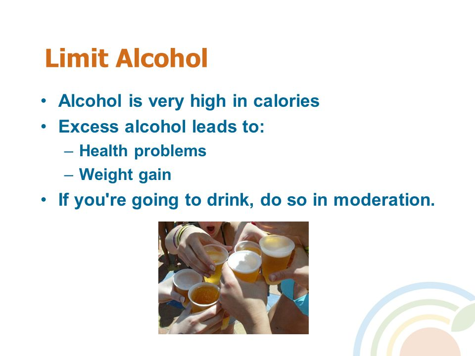 Limit Alcohol Alcohol is very high in calories Excess alcohol leads to: –Health problems –Weight gain If you re going to drink, do so in moderation.