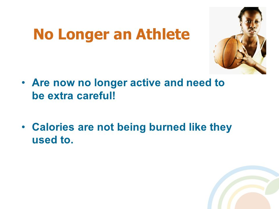 No Longer an Athlete Are now no longer active and need to be extra careful.