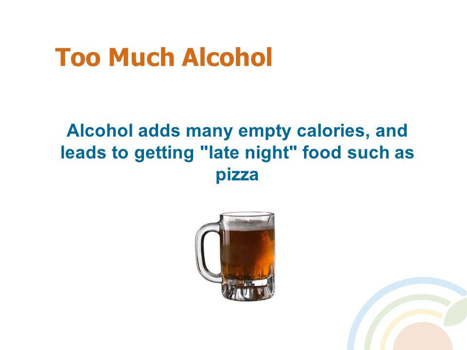 Too Much Alcohol Alcohol adds many empty calories, and leads to getting late night food such as pizza