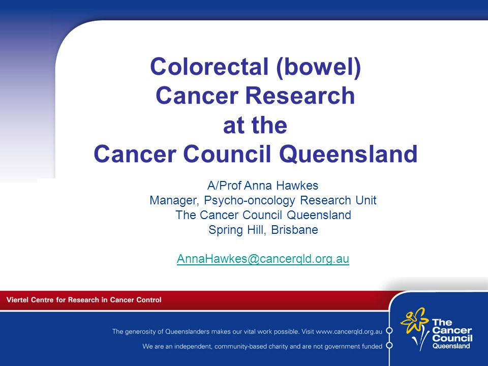 C a n c e r S u p p o r t S e r v I c e s Colorectal (bowel) Cancer Research at the Cancer Council Queensland A/Prof Anna Hawkes Manager, Psycho-oncology Research Unit The Cancer Council Queensland Spring Hill, Brisbane AnnaHawkes@cancerqld.org.au