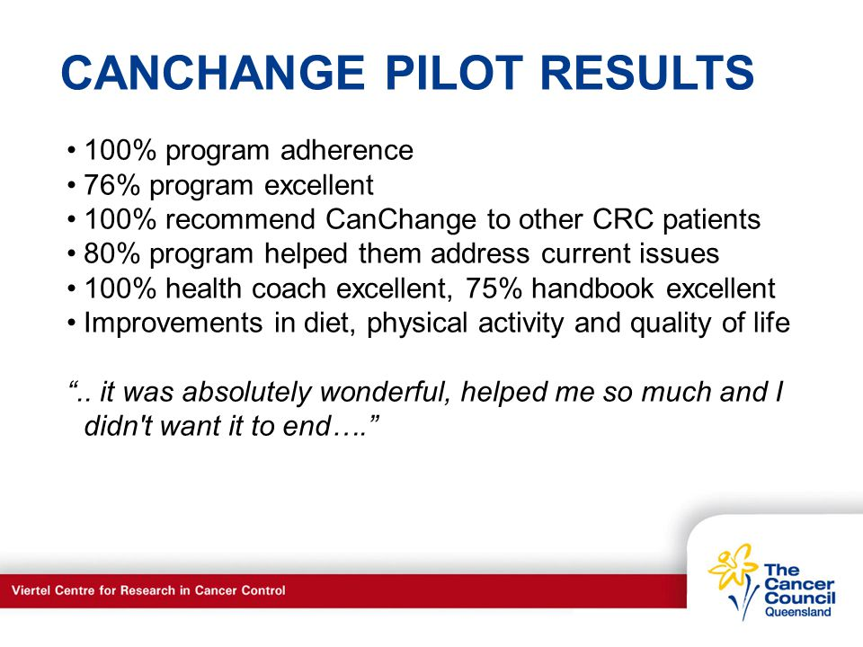 C a n c e r S u p p o r t S e r v I c e s CANCHANGE PILOT RESULTS 100% program adherence 76% program excellent 100% recommend CanChange to other CRC patients 80% program helped them address current issues 100% health coach excellent, 75% handbook excellent Improvements in diet, physical activity and quality of life..
