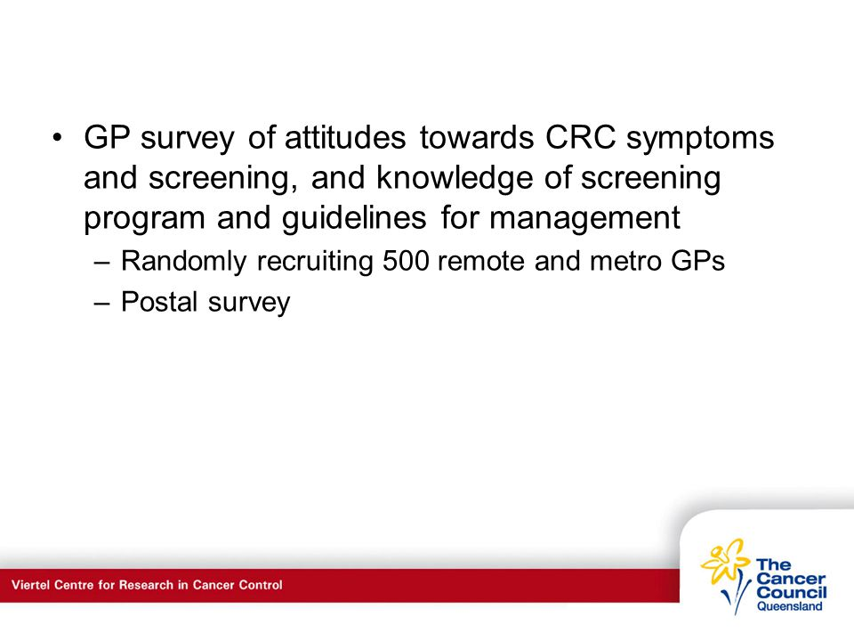 C a n c e r S u p p o r t S e r v I c e s GP survey of attitudes towards CRC symptoms and screening, and knowledge of screening program and guidelines for management –Randomly recruiting 500 remote and metro GPs –Postal survey