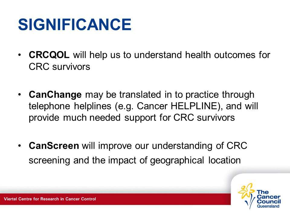 C a n c e r S u p p o r t S e r v I c e s SIGNIFICANCE CRCQOL will help us to understand health outcomes for CRC survivors CanChange may be translated in to practice through telephone helplines (e.g.