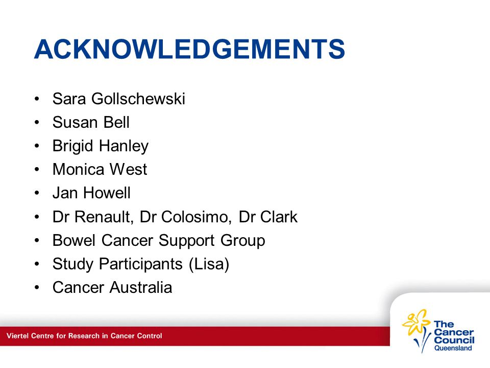 C a n c e r S u p p o r t S e r v I c e s ACKNOWLEDGEMENTS Sara Gollschewski Susan Bell Brigid Hanley Monica West Jan Howell Dr Renault, Dr Colosimo, Dr Clark Bowel Cancer Support Group Study Participants (Lisa) Cancer Australia