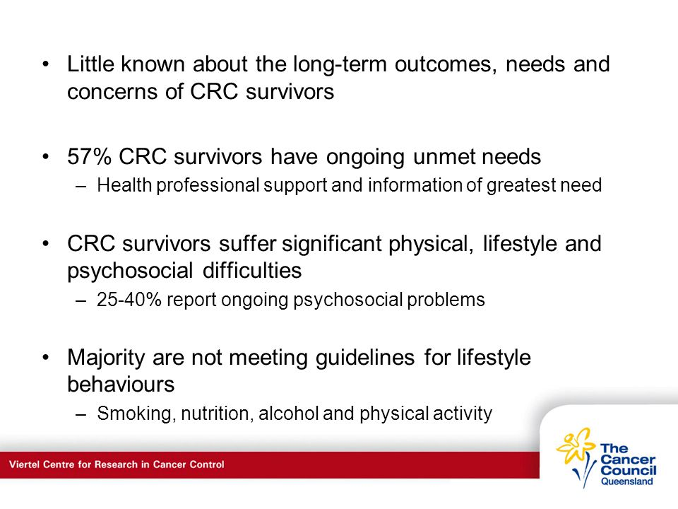 C a n c e r S u p p o r t S e r v I c e s Little known about the long-term outcomes, needs and concerns of CRC survivors 57% CRC survivors have ongoing unmet needs –Health professional support and information of greatest need CRC survivors suffer significant physical, lifestyle and psychosocial difficulties –25-40% report ongoing psychosocial problems Majority are not meeting guidelines for lifestyle behaviours –Smoking, nutrition, alcohol and physical activity