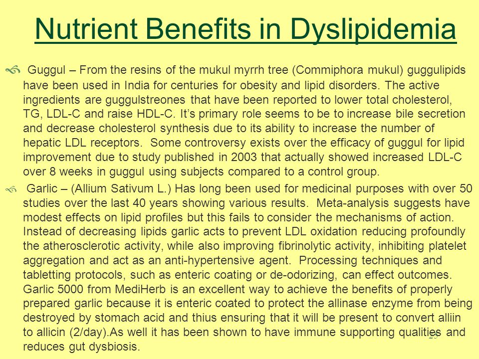 25 Nutrient Benefits in Dyslipidemia Guggul – From the resins of the mukul myrrh tree (Commiphora mukul) guggulipids have been used in India for centuries for obesity and lipid disorders.