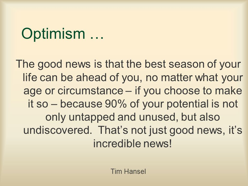 Optimism … The good news is that the best season of your life can be ahead of you, no matter what your age or circumstance – if you choose to make it so – because 90% of your potential is not only untapped and unused, but also undiscovered.