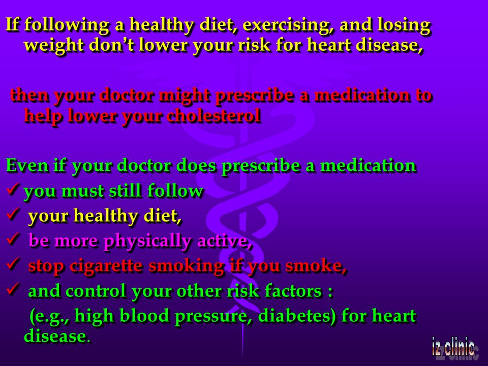 If following a healthy diet, exercising, and losing weight don t lower your risk for heart disease, then your doctor might prescribe a medication to help lower your cholesterol then your doctor might prescribe a medication to help lower your cholesterol Even if your doctor does prescribe a medication you must still follow you must still follow your healthy diet, your healthy diet, be more physically active, be more physically active, stop cigarette smoking if you smoke, stop cigarette smoking if you smoke, and control your other risk factors : and control your other risk factors : (e.g., high blood pressure, diabetes) for heart disease.