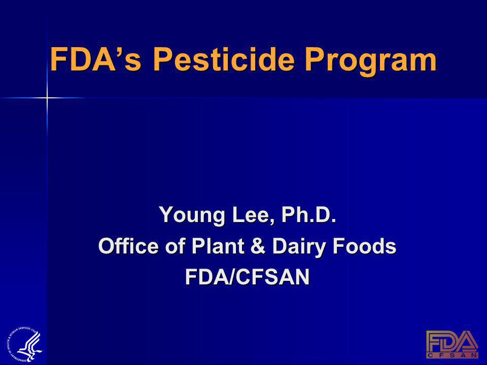 FDAs Pesticide Program Young Lee, Ph.D. Office of Plant & Dairy Foods FDA/CFSAN