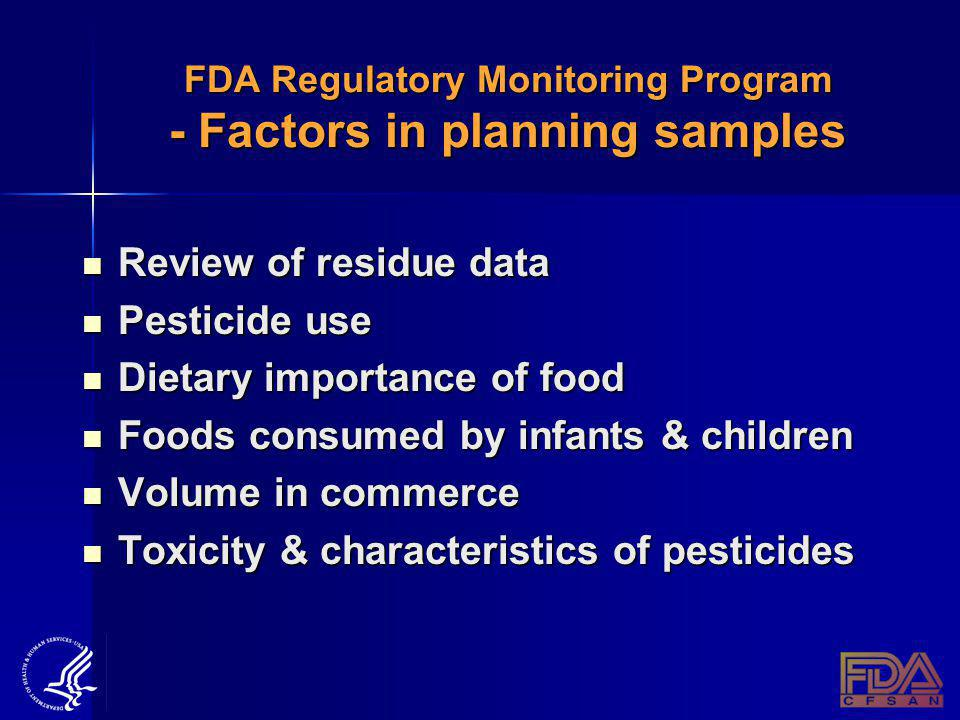 FDA Regulatory Monitoring Program - Factors in planning samples Review of residue data Review of residue data Pesticide use Pesticide use Dietary importance of food Dietary importance of food Foods consumed by infants & children Foods consumed by infants & children Volume in commerce Volume in commerce Toxicity & characteristics of pesticides Toxicity & characteristics of pesticides