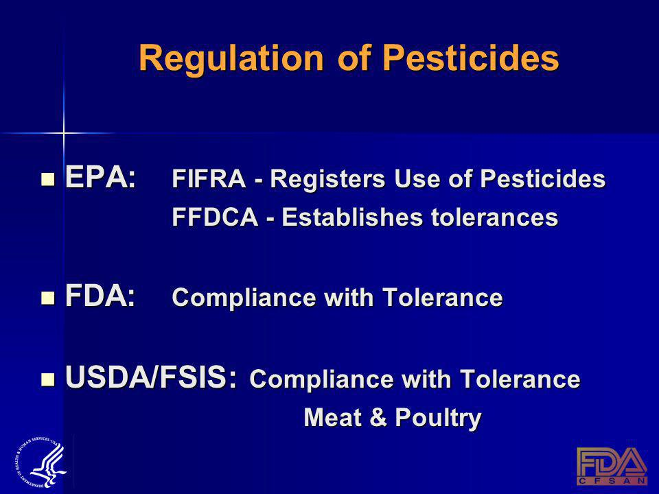 Regulation of Pesticides EPA: FIFRA - Registers Use of Pesticides EPA: FIFRA - Registers Use of Pesticides FFDCA - Establishes tolerances FDA: Compliance with Tolerance FDA: Compliance with Tolerance USDA/FSIS: Compliance with Tolerance USDA/FSIS: Compliance with Tolerance Meat & Poultry Meat & Poultry