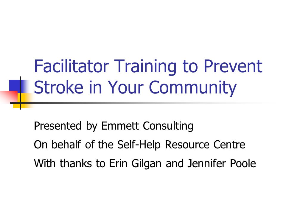 Facilitator Training to Prevent Stroke in Your Community Presented by Emmett Consulting On behalf of the Self-Help Resource Centre With thanks to Erin Gilgan and Jennifer Poole