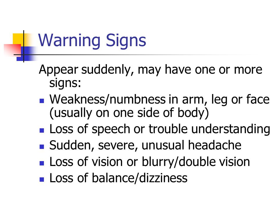 Warning Signs Appear suddenly, may have one or more signs: Weakness/numbness in arm, leg or face (usually on one side of body) Loss of speech or trouble understanding Sudden, severe, unusual headache Loss of vision or blurry/double vision Loss of balance/dizziness