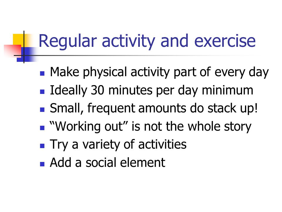 Regular activity and exercise Make physical activity part of every day Ideally 30 minutes per day minimum Small, frequent amounts do stack up.