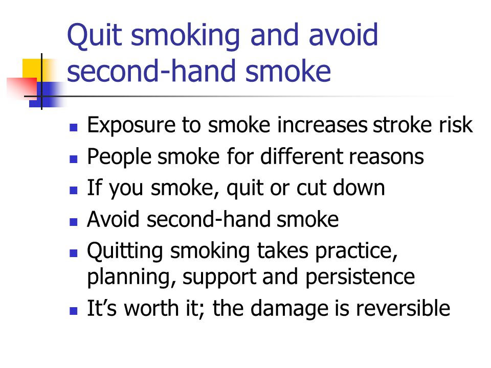 Quit smoking and avoid second-hand smoke Exposure to smoke increases stroke risk People smoke for different reasons If you smoke, quit or cut down Avoid second-hand smoke Quitting smoking takes practice, planning, support and persistence Its worth it; the damage is reversible