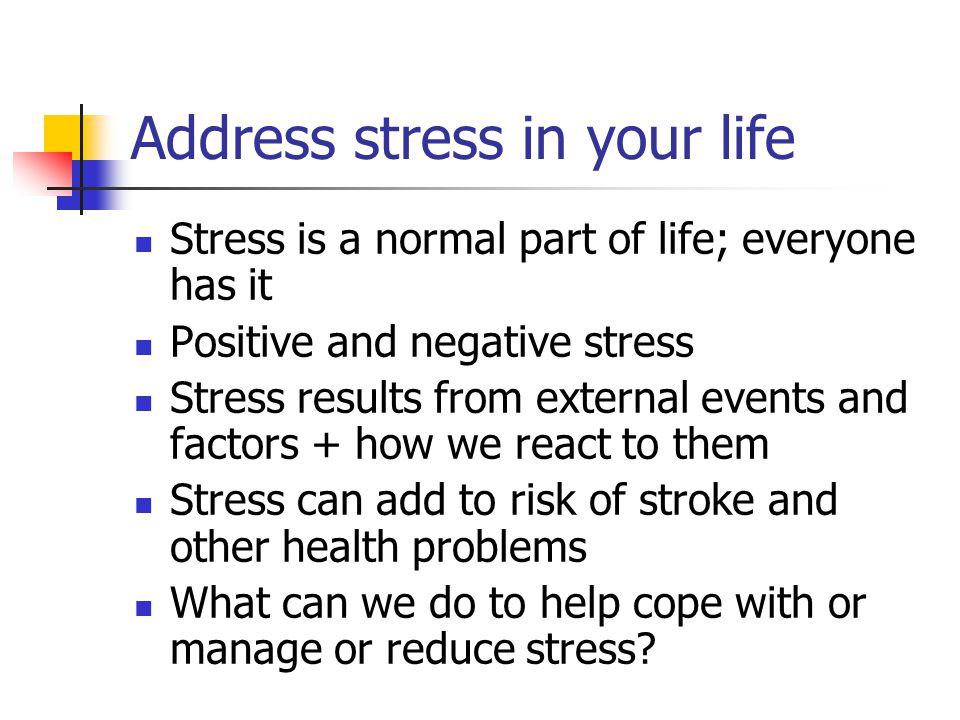 Address stress in your life Stress is a normal part of life; everyone has it Positive and negative stress Stress results from external events and factors + how we react to them Stress can add to risk of stroke and other health problems What can we do to help cope with or manage or reduce stress