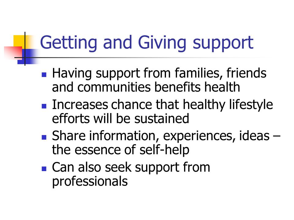 Getting and Giving support Having support from families, friends and communities benefits health Increases chance that healthy lifestyle efforts will be sustained Share information, experiences, ideas – the essence of self-help Can also seek support from professionals