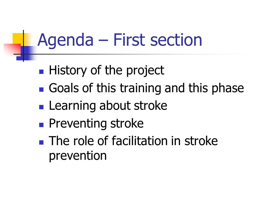 Agenda – First section History of the project Goals of this training and this phase Learning about stroke Preventing stroke The role of facilitation in stroke prevention
