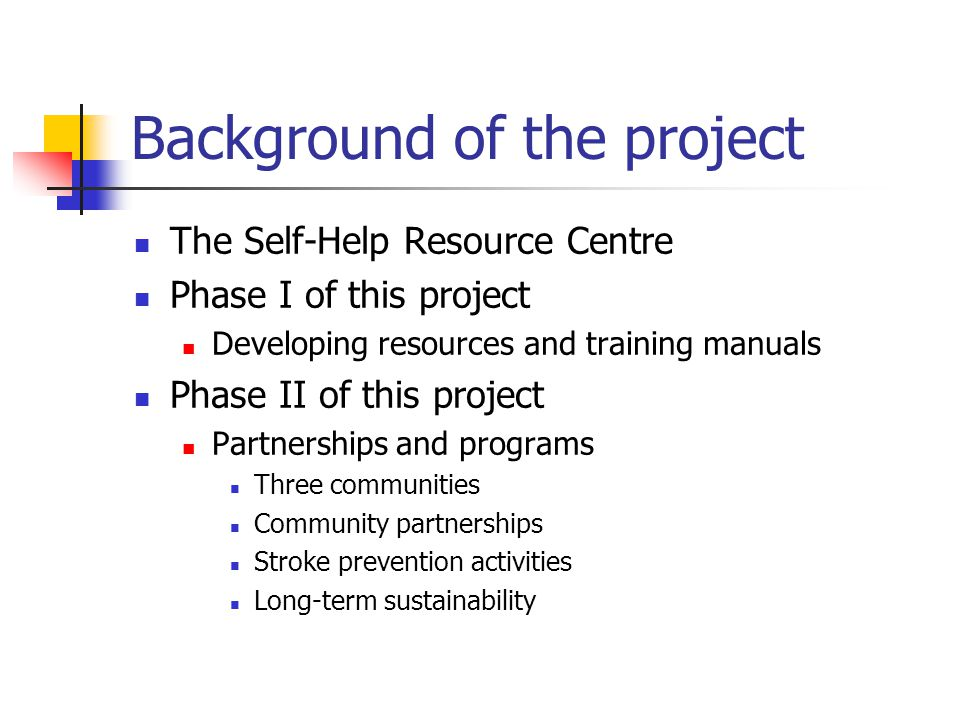 Background of the project The Self-Help Resource Centre Phase I of this project Developing resources and training manuals Phase II of this project Partnerships and programs Three communities Community partnerships Stroke prevention activities Long-term sustainability