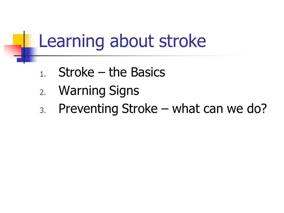 Learning about stroke 1. Stroke – the Basics 2. Warning Signs 3.