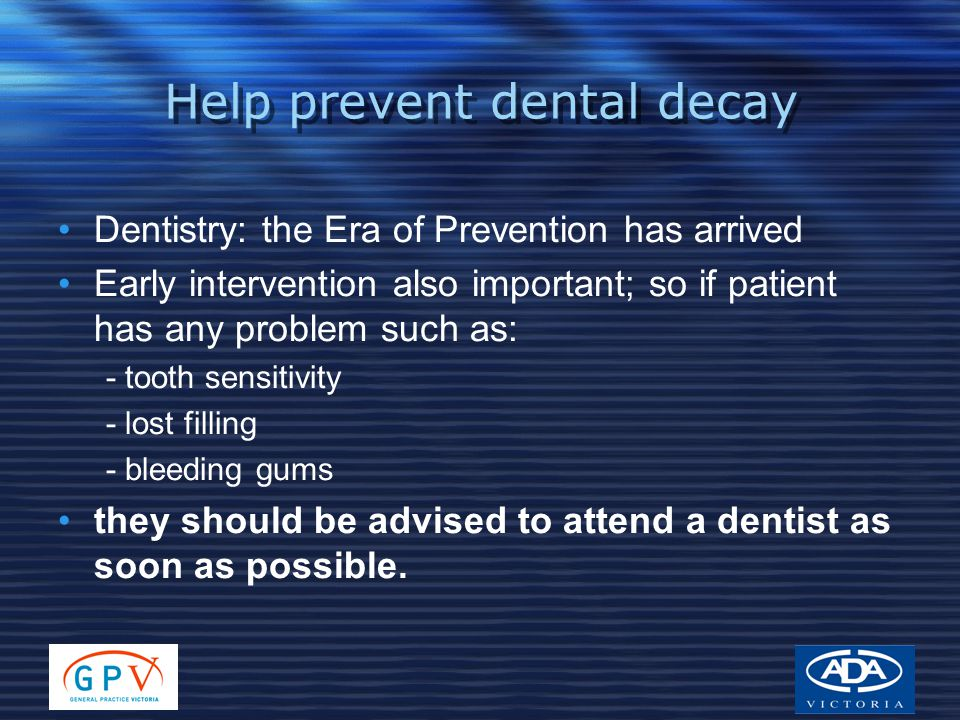 Help prevent dental decay Dentistry: the Era of Prevention has arrived Early intervention also important; so if patient has any problem such as: - tooth sensitivity - lost filling - bleeding gums they should be advised to attend a dentist as soon as possible.