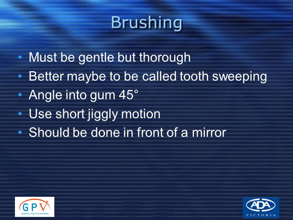 Brushing Must be gentle but thorough Better maybe to be called tooth sweeping Angle into gum 45° Use short jiggly motion Should be done in front of a mirror