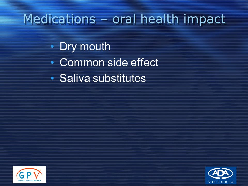 Medications – oral health impact Dry mouth Common side effect Saliva substitutes