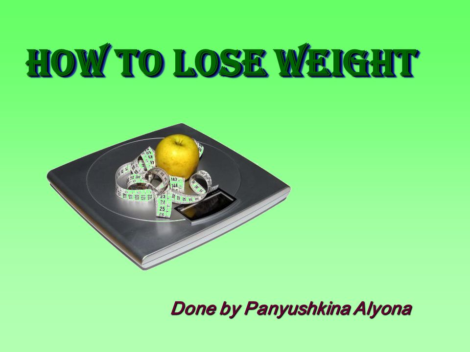 Done by Panyushkina Alyona How to Lose WeighT How to Lose WeighT