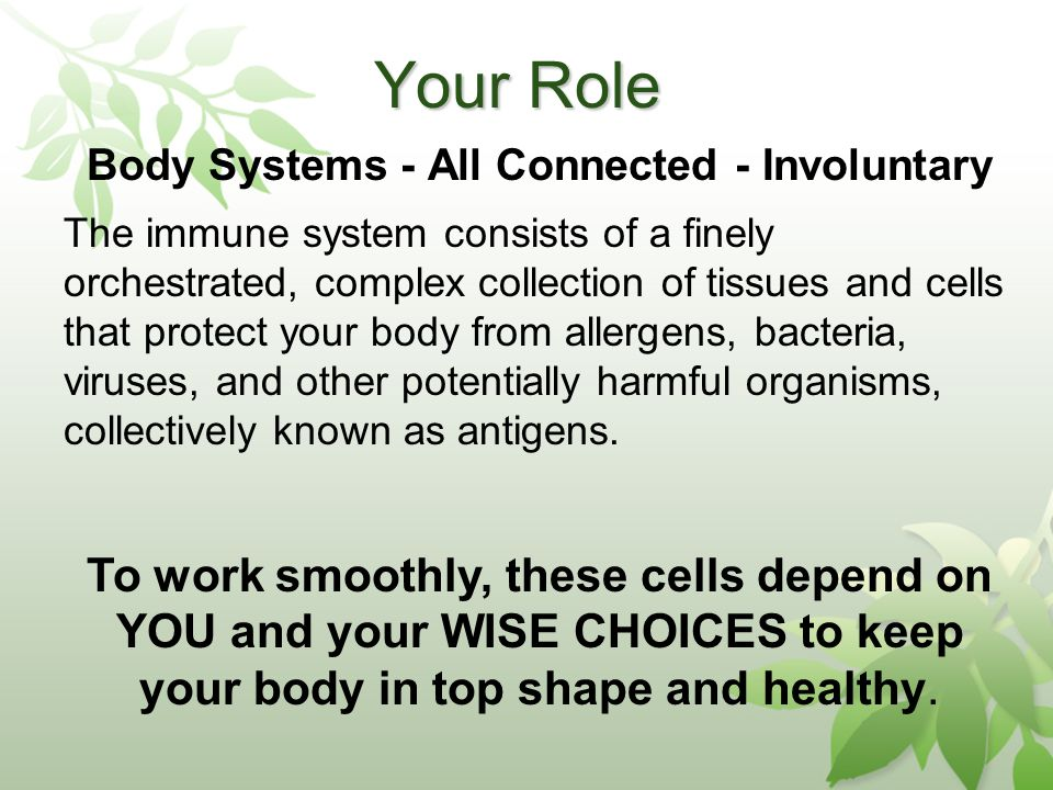Your Role Body Systems - All Connected - Involuntary The immune system consists of a finely orchestrated, complex collection of tissues and cells that protect your body from allergens, bacteria, viruses, and other potentially harmful organisms, collectively known as antigens.
