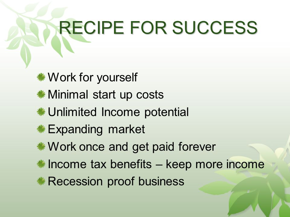 RECIPE FOR SUCCESS Work for yourself Minimal start up costs Unlimited Income potential Expanding market Work once and get paid forever Income tax benefits – keep more income Recession proof business