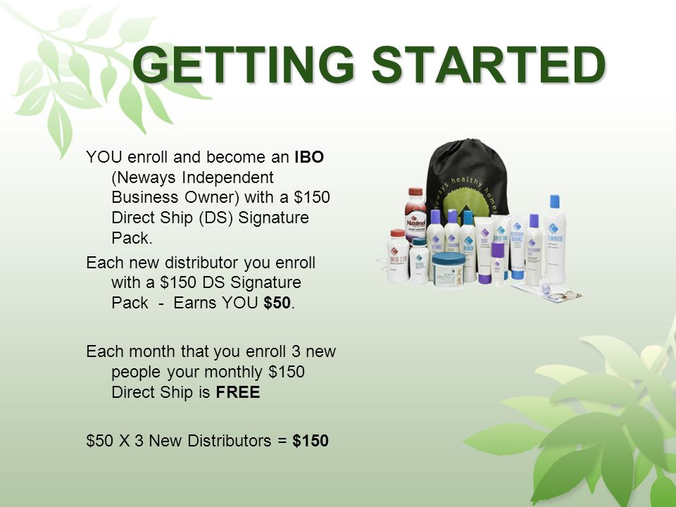 GETTING STARTED YOU enroll and become an IBO (Neways Independent Business Owner) with a $150 Direct Ship (DS) Signature Pack.