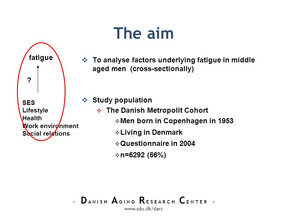 - D A N I S H A G I N G R E S E A R C H C E N T E R - www.sdu.dk/darc The aim To analyse factors underlying fatigue in middle aged men (cross-sectionally) Study population The Danish Metropolit Cohort Men born in Copenhagen in 1953 Living in Denmark Questionnaire in 2004 n=6292 (66%) fatigue SES Lifestyle Health Work environment Social relations