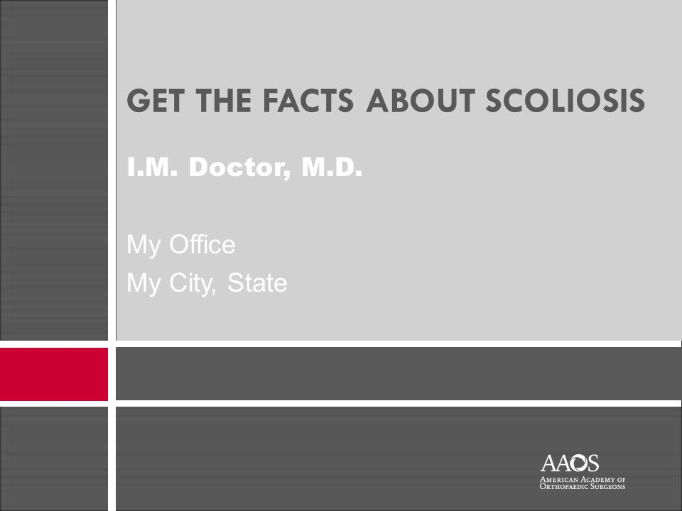 GET THE FACTS ABOUT SCOLIOSIS I.M. Doctor, M.D. My Office My City, State