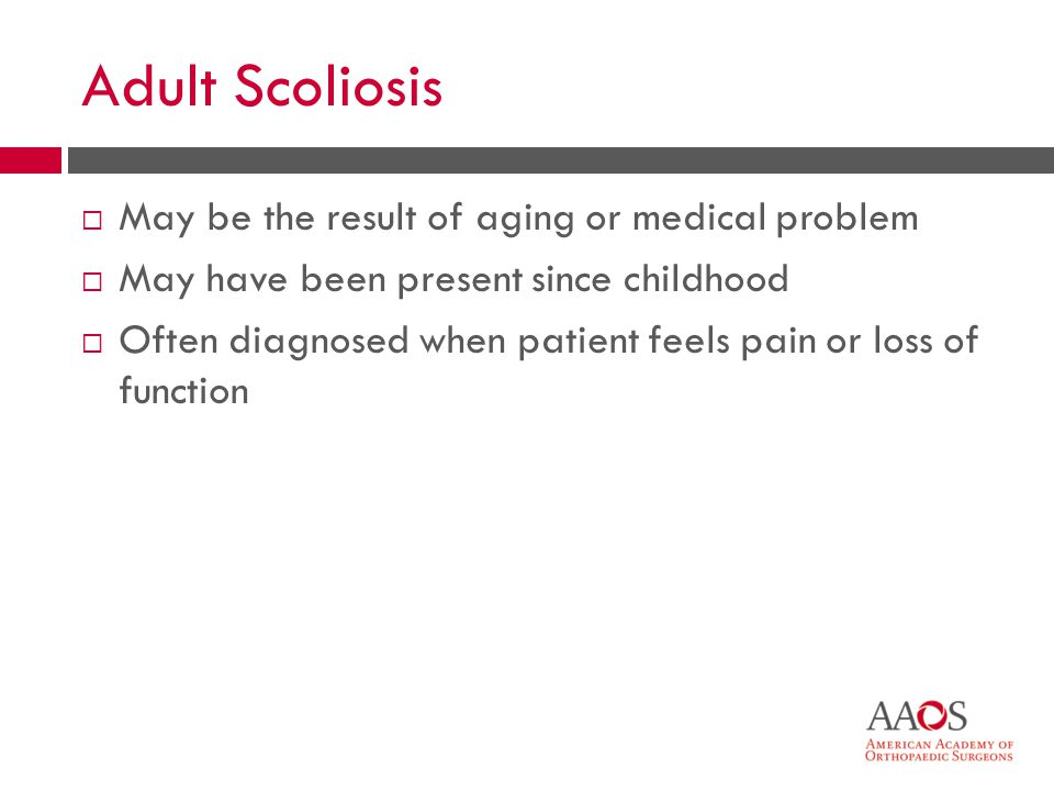 Adult Scoliosis May be the result of aging or medical problem May have been present since childhood Often diagnosed when patient feels pain or loss of function