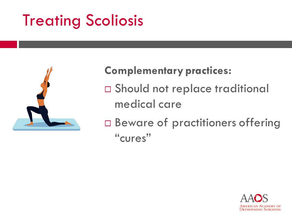 Treating Scoliosis Complementary practices: Should not replace traditional medical care Beware of practitioners offering cures