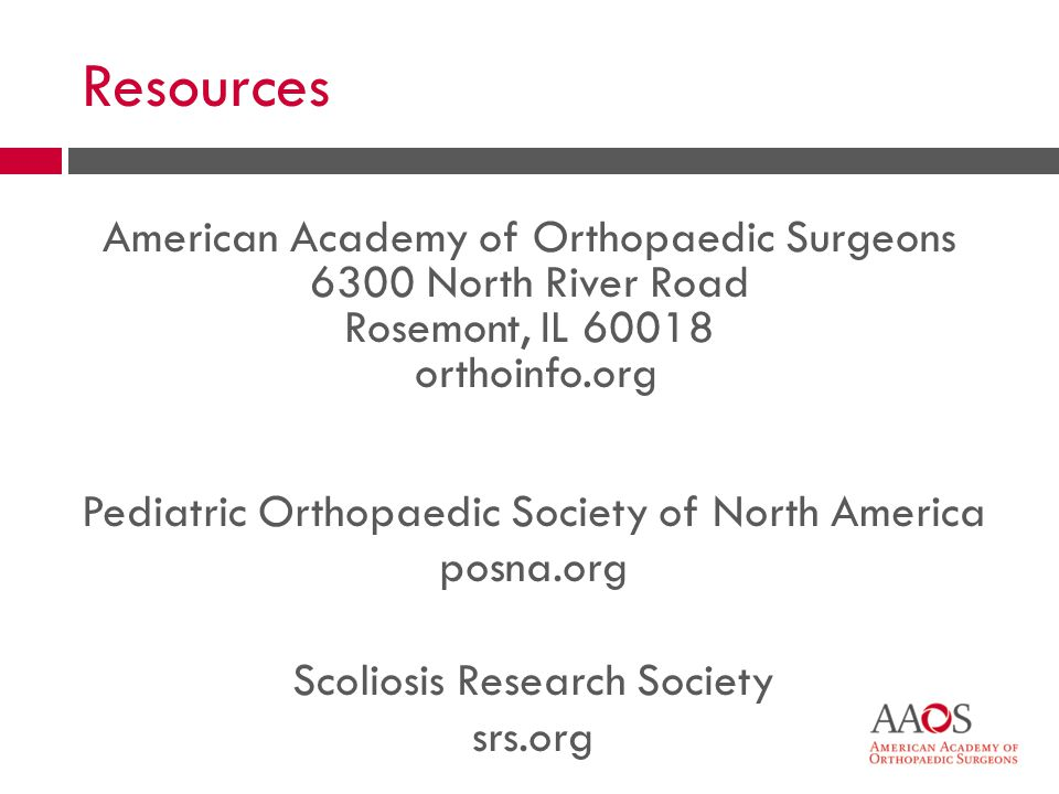American Academy of Orthopaedic Surgeons 6300 North River Road Rosemont, IL 60018 orthoinfo.org Pediatric Orthopaedic Society of North America posna.org Scoliosis Research Society srs.org Resources