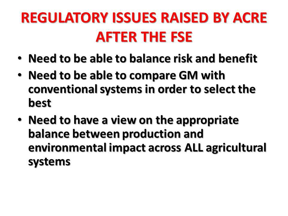 REGULATORY ISSUES RAISED BY ACRE AFTER THE FSE Need to be able to balance risk and benefit Need to be able to balance risk and benefit Need to be able to compare GM with conventional systems in order to select the best Need to be able to compare GM with conventional systems in order to select the best Need to have a view on the appropriate balance between production and environmental impact across ALL agricultural systems Need to have a view on the appropriate balance between production and environmental impact across ALL agricultural systems