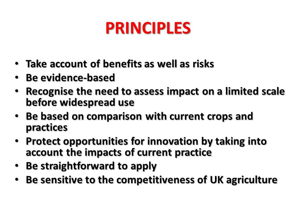 PRINCIPLES Take account of benefits as well as risks Take account of benefits as well as risks Be evidence-based Be evidence-based Recognise the need to assess impact on a limited scale before widespread use Recognise the need to assess impact on a limited scale before widespread use Be based on comparison with current crops and practices Be based on comparison with current crops and practices Protect opportunities for innovation by taking into account the impacts of current practice Protect opportunities for innovation by taking into account the impacts of current practice Be straightforward to apply Be straightforward to apply Be sensitive to the competitiveness of UK agriculture Be sensitive to the competitiveness of UK agriculture