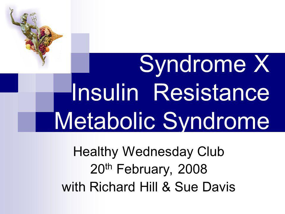 Syndrome X Insulin Resistance Metabolic Syndrome Healthy Wednesday Club 20 th February, 2008 with Richard Hill & Sue Davis