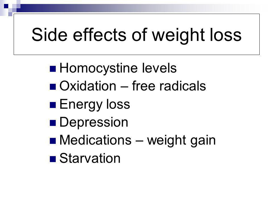 Side effects of weight loss Homocystine levels Oxidation – free radicals Energy loss Depression Medications – weight gain Starvation