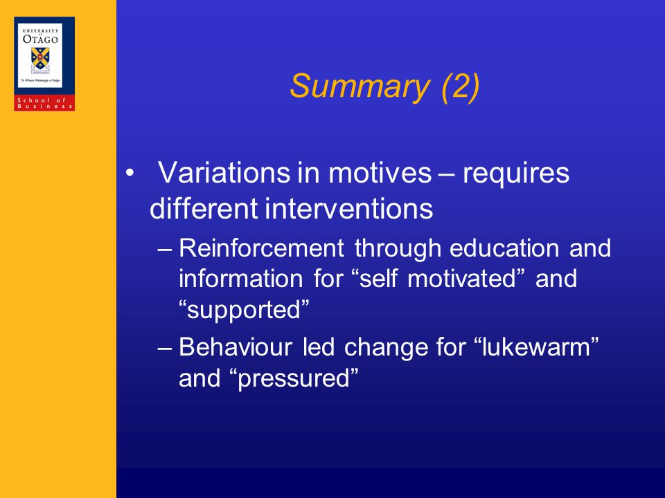 Summary (2) Variations in motives – requires different interventions –Reinforcement through education and information for self motivated and supported –Behaviour led change for lukewarm and pressured
