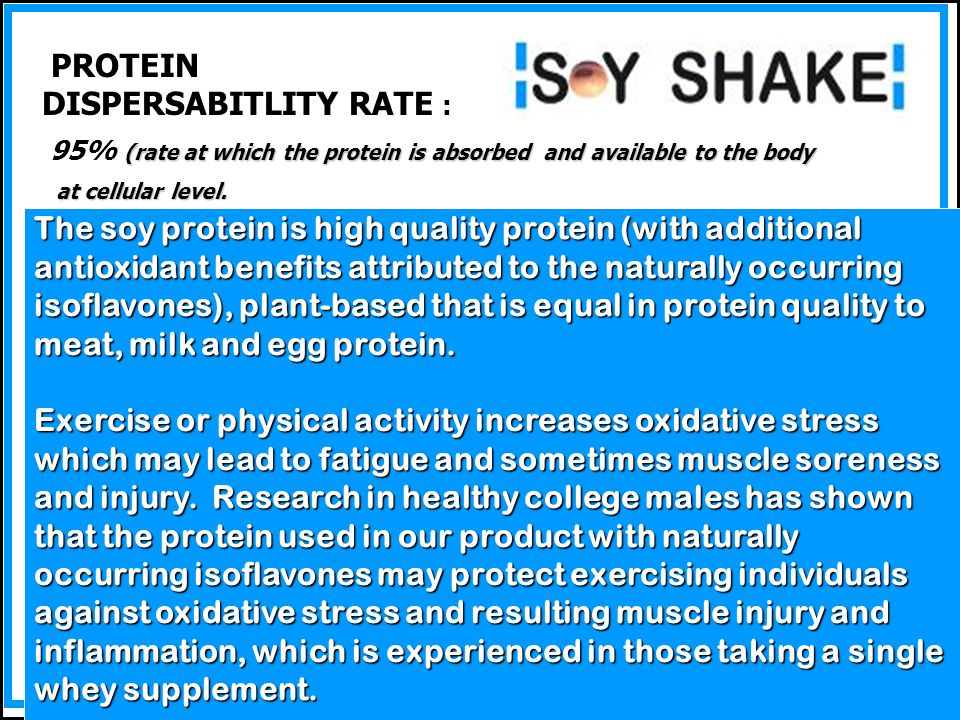 Protein STATE-OF-THE-ART QUALITY SOY SHAKE Protein IS STATE-OF-THE-ART QUALITY The quality of our protein has been verified in over 30 years of nutritional research.
