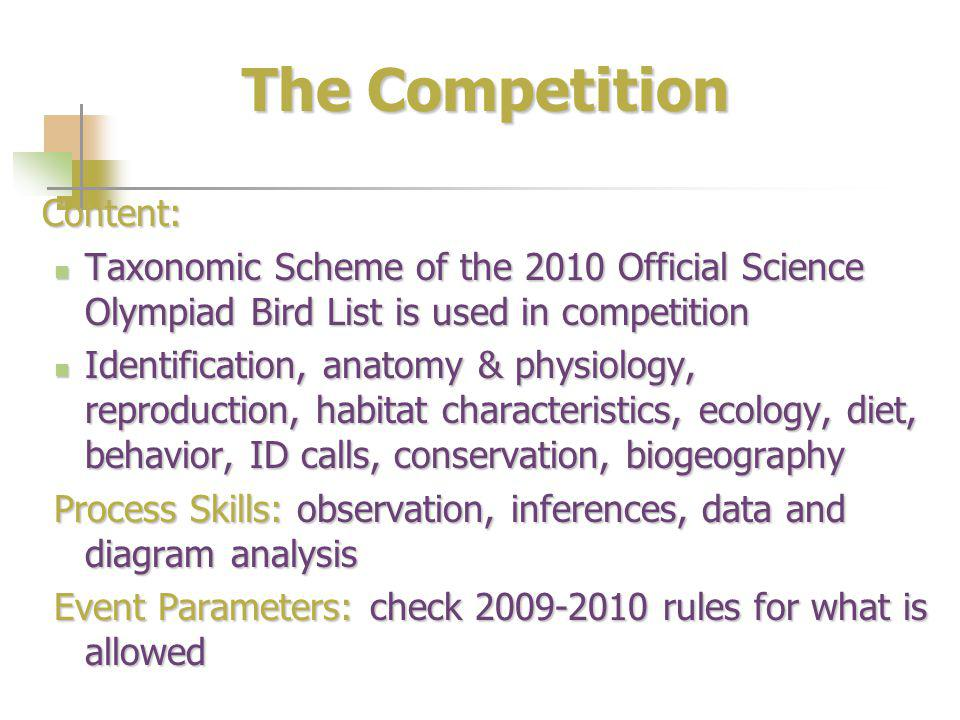 The Competition Content: Taxonomic Scheme of the 2010 Official Science Olympiad Bird List is used in competition Taxonomic Scheme of the 2010 Official Science Olympiad Bird List is used in competition Identification, anatomy & physiology, reproduction, habitat characteristics, ecology, diet, behavior, ID calls, conservation, biogeography Identification, anatomy & physiology, reproduction, habitat characteristics, ecology, diet, behavior, ID calls, conservation, biogeography Process Skills: observation, inferences, data and diagram analysis Event Parameters: check 2009-2010 rules for what is allowed