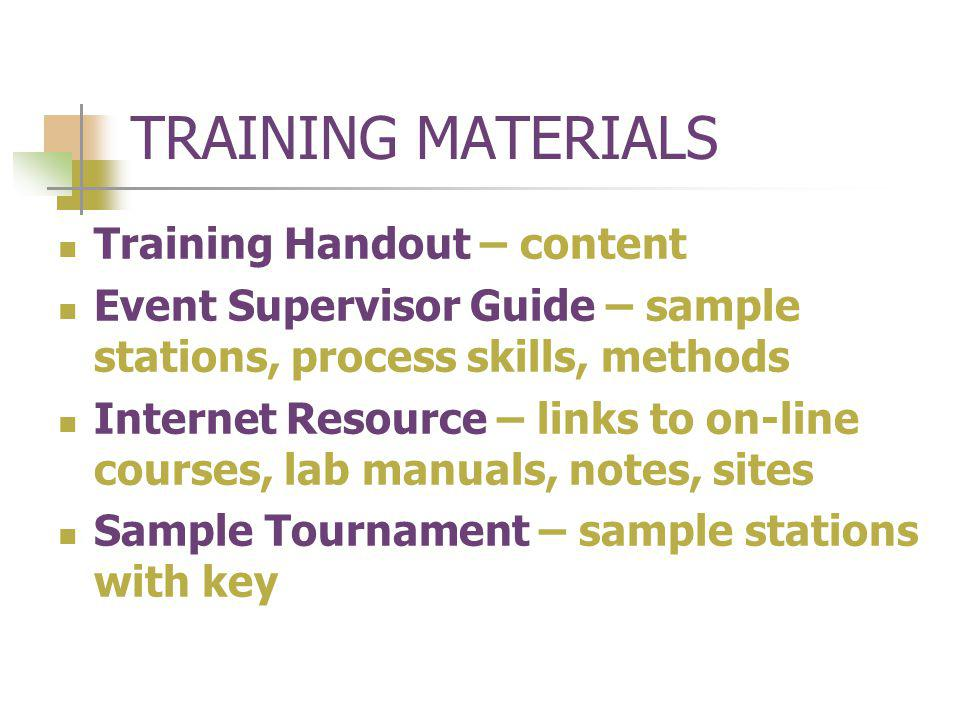 TRAINING MATERIALS Training Handout – content Event Supervisor Guide – sample stations, process skills, methods Internet Resource – links to on-line courses, lab manuals, notes, sites Sample Tournament – sample stations with key