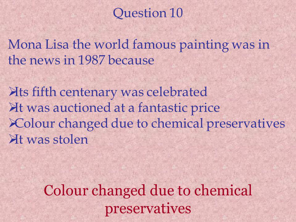 Colour changed due to chemical preservatives Question 10 Mona Lisa the world famous painting was in the news in 1987 because Its fifth centenary was celebrated It was auctioned at a fantastic price Colour changed due to chemical preservatives It was stolen