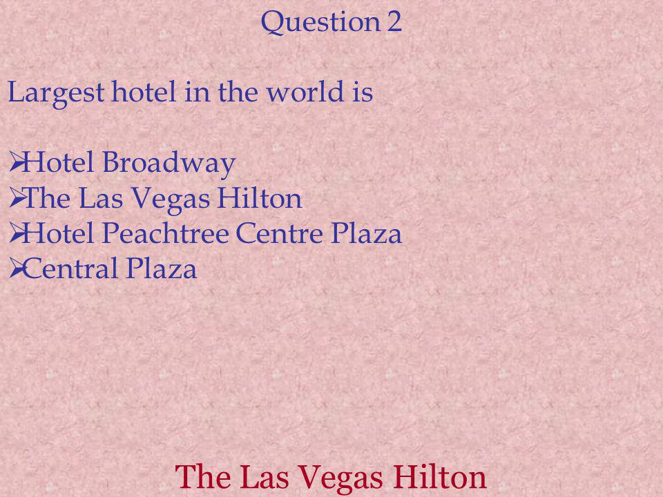 The Las Vegas Hilton Question 2 Largest hotel in the world is Hotel Broadway The Las Vegas Hilton Hotel Peachtree Centre Plaza Central Plaza