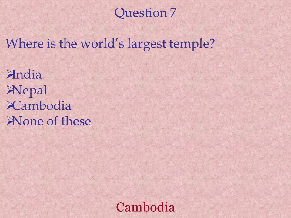 Cambodia Question 7 Where is the worlds largest temple India Nepal Cambodia None of these