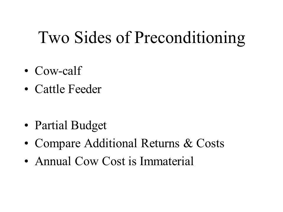 Two Sides of Preconditioning Cow-calf Cattle Feeder Partial Budget Compare Additional Returns & Costs Annual Cow Cost is Immaterial