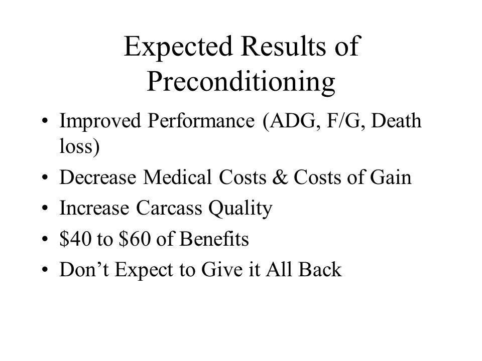 Expected Results of Preconditioning Improved Performance (ADG, F/G, Death loss) Decrease Medical Costs & Costs of Gain Increase Carcass Quality $40 to $60 of Benefits Dont Expect to Give it All Back