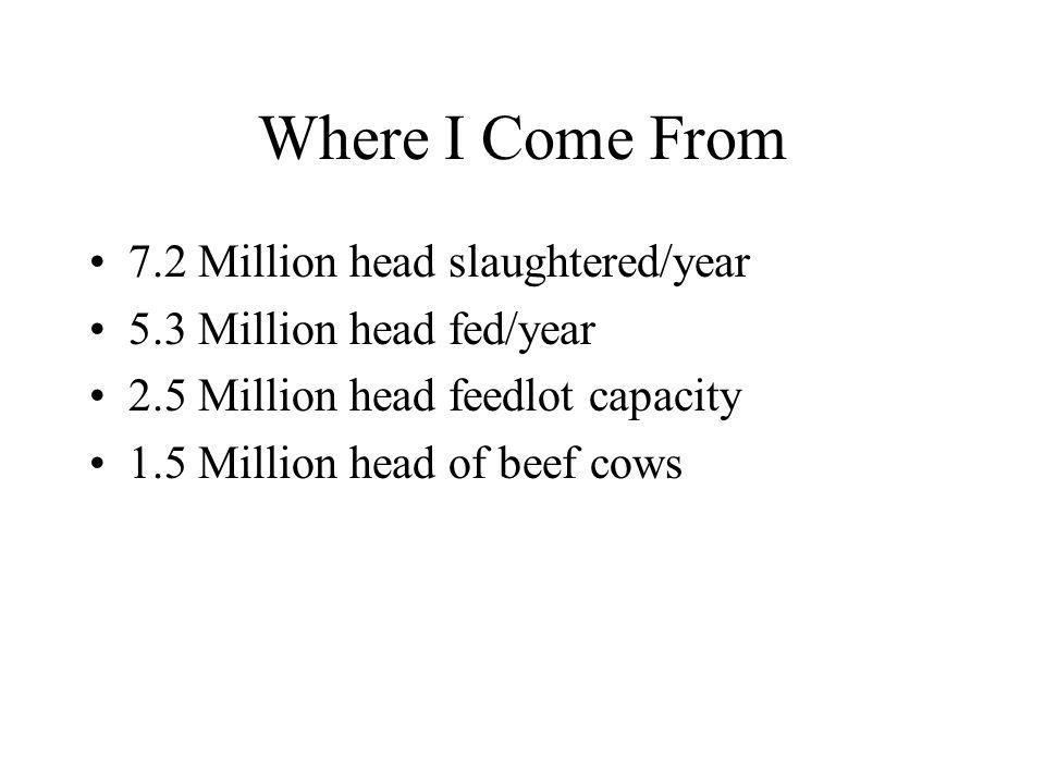 Where I Come From 7.2 Million head slaughtered/year 5.3 Million head fed/year 2.5 Million head feedlot capacity 1.5 Million head of beef cows